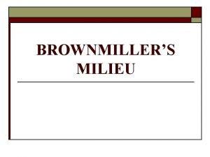BROWNMILLERS MILIEU MILIEU o o When a piece