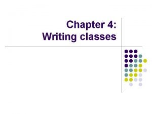 Chapter 4 Writing classes Writing classes l We