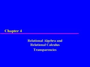 Chapter 4 Relational Algebra and Relational Calculus Transparencies