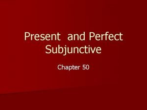 Present and Perfect Subjunctive Chapter 50 Present Subjunctive