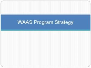 WAAS Program Strategy Dispersed strategy An ad hoc