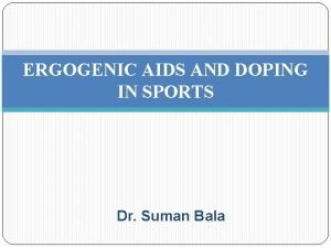 ERGOGENIC AIDS AND DOPING IN SPORTS Dr Suman