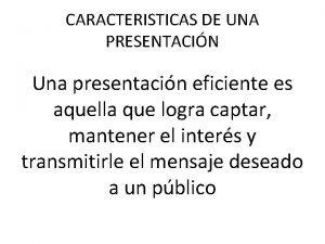 CARACTERISTICAS DE UNA PRESENTACIN Una presentacin eficiente es