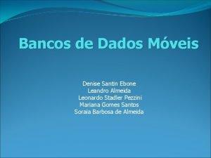 Bancos de Dados Mveis Denise Santin Ebone Leandro