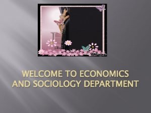 WELCOME TO ECONOMICS AND SOCIOLOGY DEPARTMENT Introduction Economics