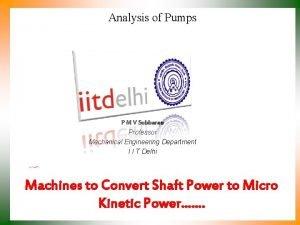 Analysis of Pumps P M V Subbarao Professor