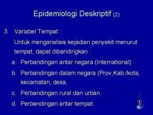 Epidemiologi Deskriptif 2 3 Variabel Tempat Untuk menganalisis