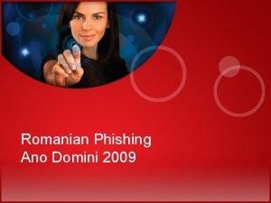 Romanian Phishing Ano Domini 2009 SLIDE 1 Romanian