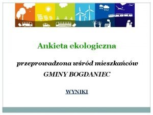 Ankieta ekologiczna przeprowadzona wrd mieszkacw GMINY BOGDANIEC WYNIKI