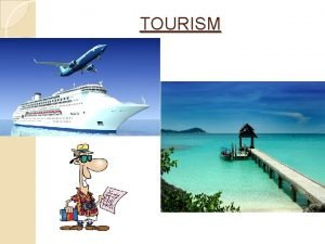 TOURISM WHAT IS TOURISM Tourism is the activities