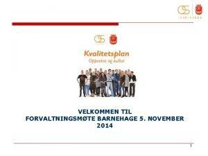 VELKOMMEN TIL FORVALTNINGSMTE BARNEHAGE 5 NOVEMBER 2014 1