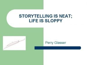 STORYTELLING IS NEAT LIFE IS SLOPPY Perry Glasser
