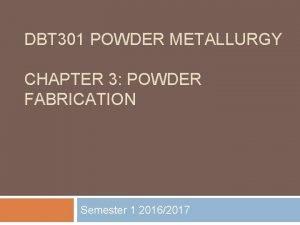 DBT 301 POWDER METALLURGY CHAPTER 3 POWDER FABRICATION