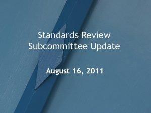 Standards Review Subcommittee Update August 16 2011 Meetings