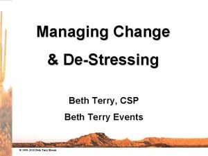 Managing Change DeStressing Beth Terry CSP Beth Terry