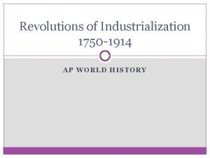 Revolutions of Industrialization 1750 1914 AP WORLD HISTORY