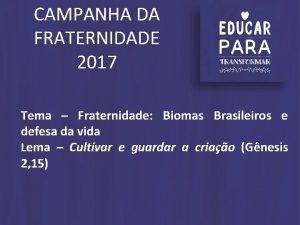 CAMPANHA DA FRATERNIDADE 2017 Tema Fraternidade Biomas Brasileiros