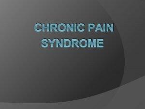 CHRONIC PAIN SYNDROME Chronic Pain define as Pain