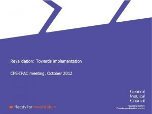 Revalidation Towards implementation CPEIPAC meeting October 2012 Revalidation