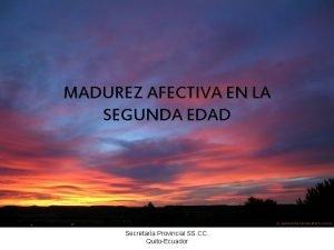 MADUREZ AFECTIVA EN LA SEGUNDA EDAD Secretara Provincial