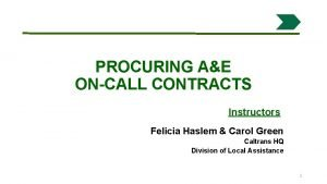 PROCURING AE ONCALL CONTRACTS Instructors Felicia Haslem Carol