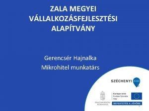 ZALA MEGYEI VLLALKOZSFEJLESZTSI ALAPTVNY Gerencsr Hajnalka Mikrohitel munkatrs