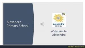 Alexandra Primary School Welcome to Alexandra 1 Alexandra