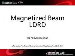 Magnetized Beam LDRD Md Abdullah Mamun Jefferson Lab