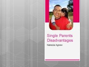 Single Parents Disadvantages Nakesia Agnew Should Single Parents