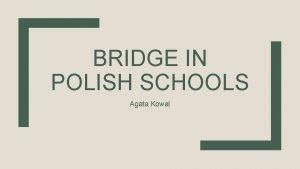 BRIDGE IN POLISH SCHOOLS Agata Kowal Polish education