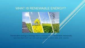 WHAT IS RENEWABLE ENERGY Renewable energy is energy