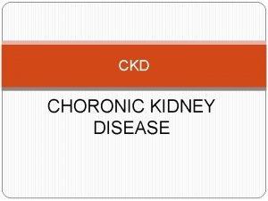 CKD CHORONIC KIDNEY DISEASE What is CKD CKD