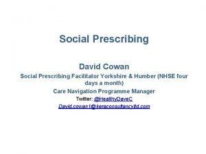 Social Prescribing David Cowan Social Prescribing Facilitator Yorkshire