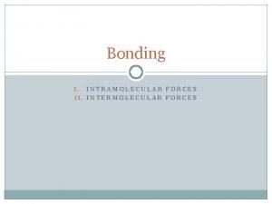 Bonding INTRAMOLECULAR FORCES II INTERMOLECULAR FORCES I Chemical