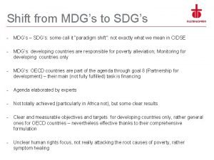 Shift from MDGs to SDGs MDGs SDGs some