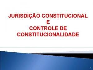 JURISDIO CONSTITUCIONAL E CONTROLE DE CONSTITUCIONALIDADE 1 CONSTITUIO