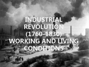 INDUSTRIAL REVOLUTION 1760 1830 WORKING AND LIVING CONDITIONS