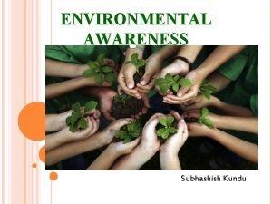 ENVIRONMENTAL AWARENESS Prepared by Subhashish Kundu Environmental Awareness