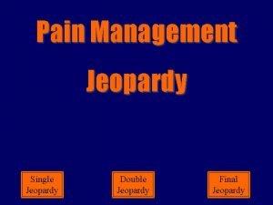 Pain Management Jeopardy Single Jeopardy Double Date Jeopardy