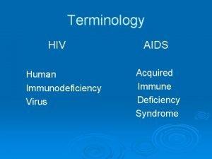 Terminology HIV Human Immunodeficiency Virus AIDS Acquired Immune