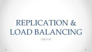 REPLICATION LOAD BALANCING ITIS 3110 Topics Replication methods
