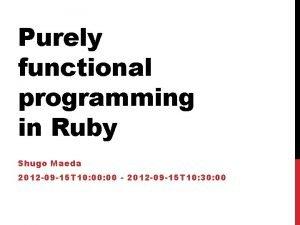 Purely functional programming in Ruby Shugo Maeda 2012