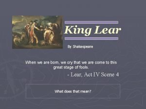 King Lear By Shakespeare When we are born