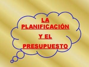 LA PLANIFICACIN Y EL PRESUPUESTO LA PLANIFICACIN CONSISTE