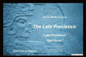 Ancient Middle America The Late Preclassic Late Formative