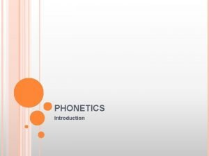 PHONETICS Introduction PHONETICS Definition The scientific study of