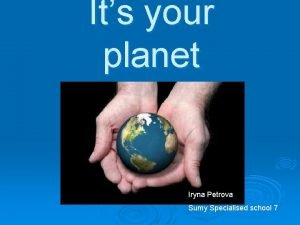 Its your planet Iryna Petrova Sumy Specialised school