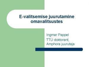 Evalitsemise juurutamine omavalitsustes Ingmar Pappel TT doktorant Amphora