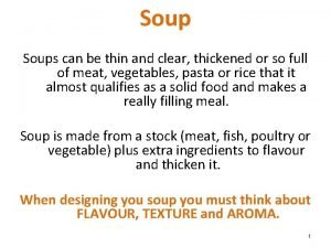 Soups can be thin and clear thickened or