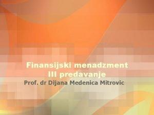 Finansijski menadzment III predavanje Prof dr Dijana Medenica